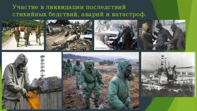 Участие в ликвидации последствий стихийных бедствий, аварий и катастроф.