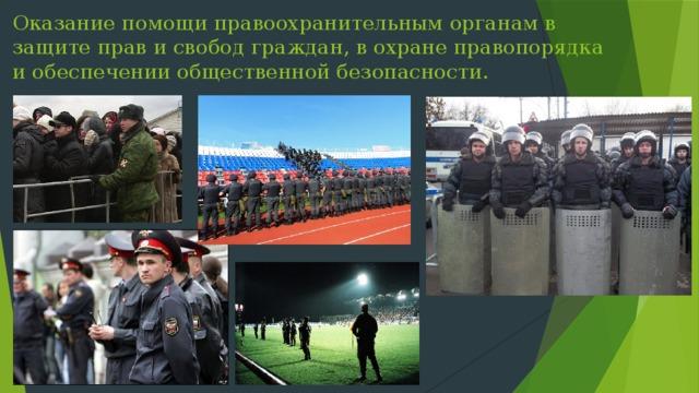 Оказание помощи правоохранительным органам в защите прав и свобод граждан, в охране правопорядка и обеспечении общественной безопасности.