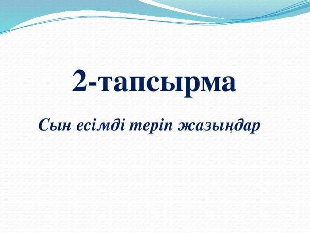 2-тапсырма Сын есімді теріп жазыңдар