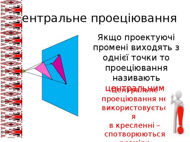 Центральне проеціювання Якщо проектуючі промені виходять з однієї точки то проеціювання називають центральним. Центральне проеціювання не використовується в кресленні – спотворюються розміри предмета!