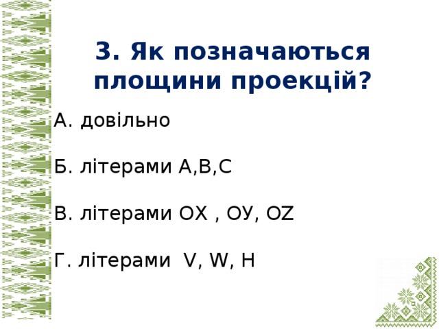 3. Як позначаються площини проекцій? А. довільно Б. літерами А,В,C В. літерами ОХ , ОУ, OZ Г. літерами V, W, H