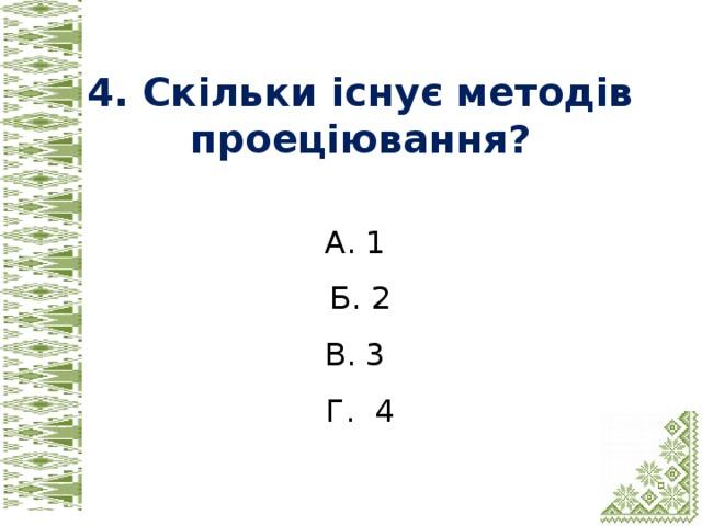 4. Скільки існує методів проеціювання? А. 1 Б. 2 В. 3 Г. 4