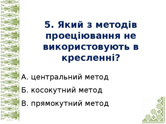 5. Який з методів проеціювання не використовують в кресленні? А. центральний метод Б. косокутний метод В. прямокутний метод
