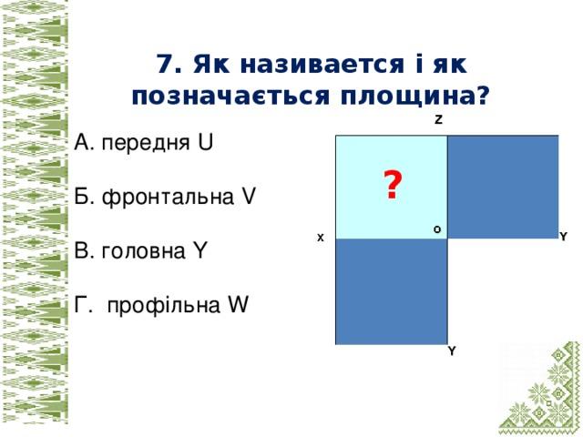 7. Як називаeтся і як позначається площина? А. передня U Б. фронтальна V В. головна Y Г. профільна W ?