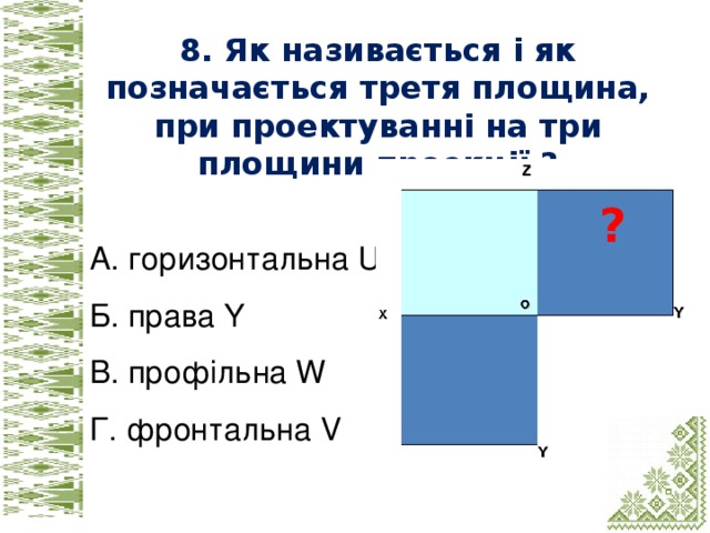 8. Як називається і як позначається третя площина, при проектуванні на три площини проекції ?  А. горизонтальна U Б. права Y В. профільна W Г. фронтальна V ?