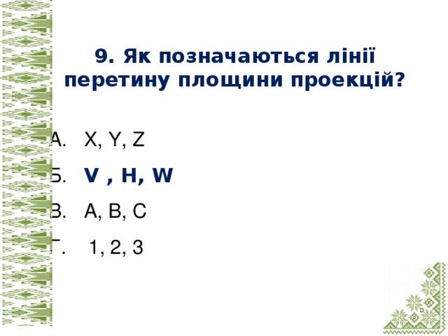 9. Як позначаються лінії перетину площини проекцій?  А. X, Y, Z Б. V , H, W В. А, В, С Г. 1, 2, 3