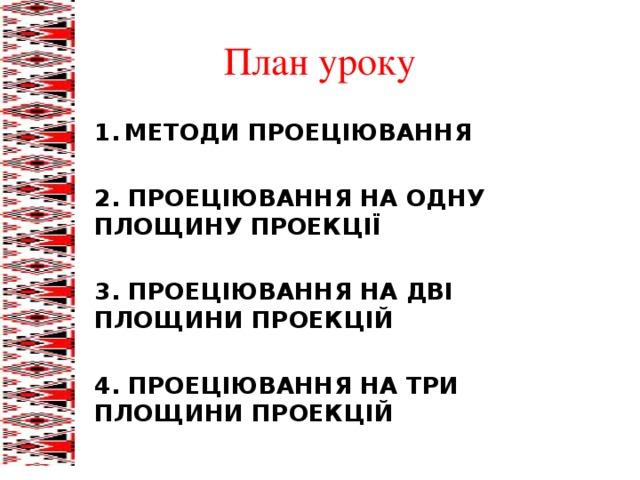 План уроку МЕТОДИ ПРОЕЦІЮВАННЯ 2. ПРОЕЦІЮВАННЯ НА ОДНУ ПЛОЩИНУ ПРОЕКЦІЇ 3. ПРОЕЦІЮВАННЯ НА ДВІ ПЛОЩИНИ ПРОЕКЦІЙ 4. ПРОЕЦІЮВАННЯ НА ТРИ ПЛОЩИНИ ПРОЕКЦІЙ