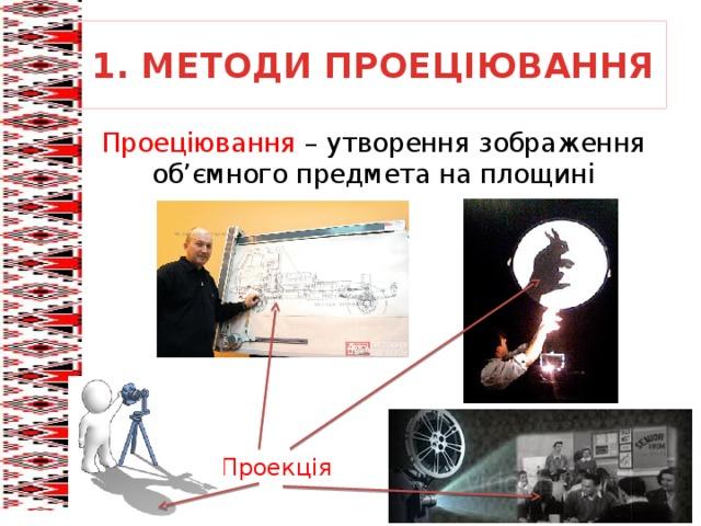 1. МЕТОДИ ПРОЕЦІЮВАННЯ Проеціювання – утворення зображення об'ємного предмета на площині Проекція