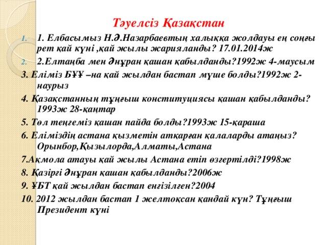 Тәуелсіз Қазақстан 1. Елбасымыз Н.Ә.Назарбаевтың халыққа жолдауы ең соңғы рет қай күні ,қай жылы жарияланды? 17.01.2014ж 2.Елтаңба мен Әнұран қашан қабылданды?1992ж 4-маусым 3. Еліміз БҰҰ –на қай жылдан бастап мүше болды?1992ж 2-наурыз 4. Қазақстанның тұңғыш конституциясы қашан қабылданды?1993ж 28-қаңтар 5. Төл теңгеміз қашан пайда болды?1993ж 15-қараша 6. Еліміздің астана қызметін атқарған қалаларды атаңыз?Орынбор,Қызылорда,Алматы,Астана 7.Ақмола атауы қай жылы Астана етіп өзгертілді?1998ж 8. Қазіргі Әнұран қашан қабылданды?2006ж 9. ҰБТ қай жылдан бастап енгізілген?2004 10. 2012 жылдан бастап 1 желтоқсан қандай күн? Тұңғыш Президент күні