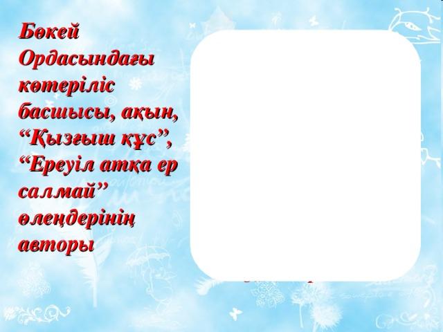 """Махамбет Өтеміс ұлы Бөкей Ордасындағы көтеріліс басшысы, ақын, """"Қызғыш құс"""", """"Ереуіл атқа ер салмай"""" өлеңдерінің авторы"""
