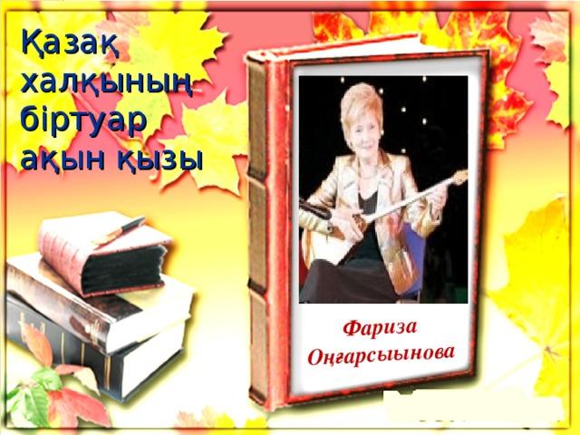 Фариза Оңғарсыынова Қазақ халқының біртуар ақын қызы