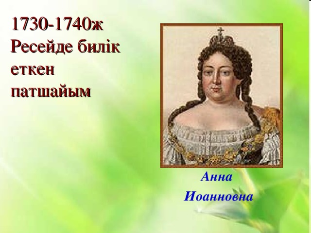 1730-1740ж Ресейде билік еткен патшайым   Анна Иоанновна