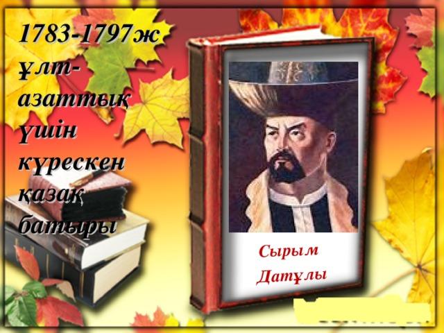 Сырым Датұлы 1783-1797ж ұлт-азаттық үшін күрескен қазақ батыры
