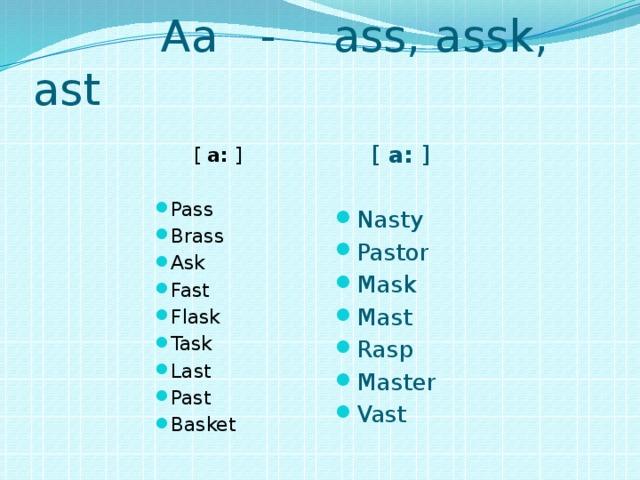 Aa - ass, assk, ast [ a: ]  [ a: ] Pass Brass Ask Fast Flask Task Last Past Basket Nasty Pastor Mask Mast Rasp Master Vast Nasty Pastor Mask Mast Ras
