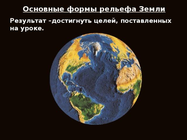 Основные формы рельефа Земли  Результат –достигнуть целей, поставленных на уроке.