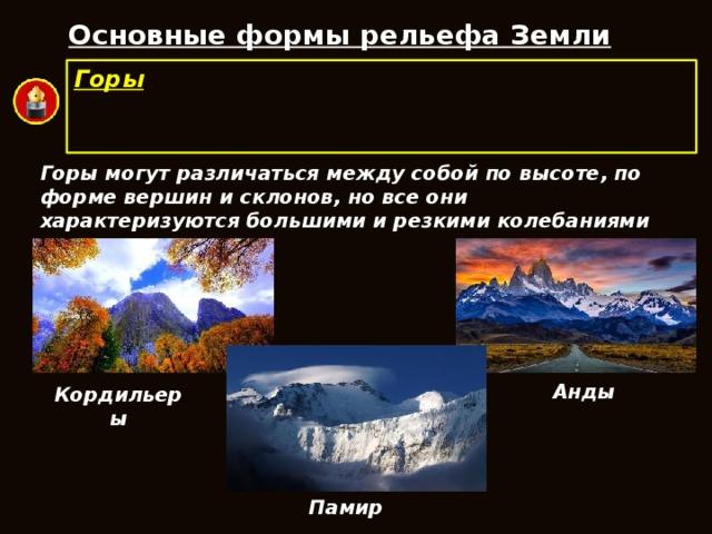 Основные формы рельефа Земли Горы  – обширные участки земной поверхности, приподнятые над равнинами и имеющие большие перепады высот. Горы могут различаться между собой по высоте, по форме вершин и склонов, но все они характеризуются большими и резкими колебаниями высот. Анды Кордильеры Памир