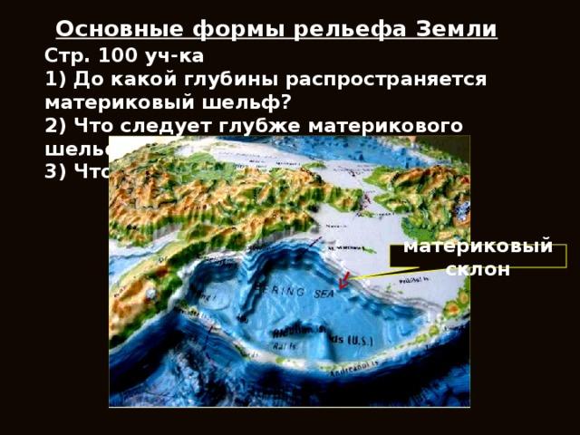 Основные формы рельефа Земли Стр. 100 уч-ка 1) До какой глубины распространяется материковый шельф? 2) Что следует глубже материкового шельфа? 3) Что такое материковый склон? материковый склон