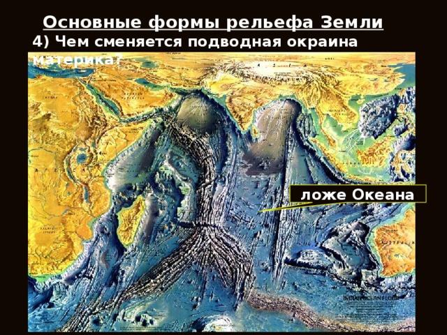 Основные формы рельефа Земли 4) Чем сменяется подводная окраина материка? ложе Океана