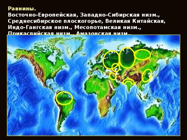 Равнины. Восточно-Европейская, Западно-Сибирская низм., Среднесибирское плоскогорье, Великая Китайская, Индо-Гангская низм., Месопотамская низм., Прикаспийская низм., Амазонская низм..