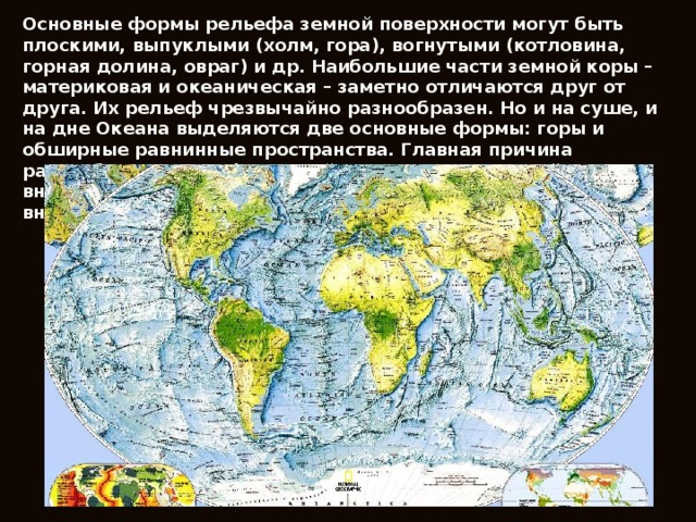 Основные формы рельефа земной поверхности могут быть плоскими, выпуклыми (холм, гора), вогнутыми (котловина, горная долина, овраг) и др. Наибольшие части земной коры – материковая и океаническая – заметно отличаются друг от друга. Их рельеф чрезвычайно разнообразен. Но и на суше, и на дне Океана выделяются две основные формы: горы и обширные равнинные пространства. Главная причина разнообразия рельефа земной коры – это взаимодействие внутренних процессов, создающих большие неровности, и внешних, направленных на выравнивание поверхности.
