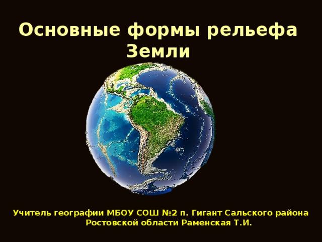 Основные формы рельефа Земли Учитель географии МБОУ СОШ №2 п. Гигант Сальского района Ростовской области Раменская Т.И.