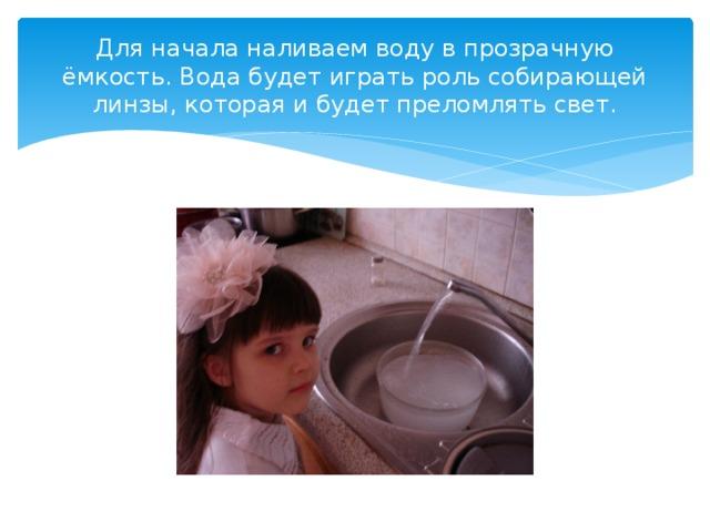 Для начала наливаем воду в прозрачную ёмкость. Вода будет играть роль собирающей линзы, которая и будет преломлять свет.