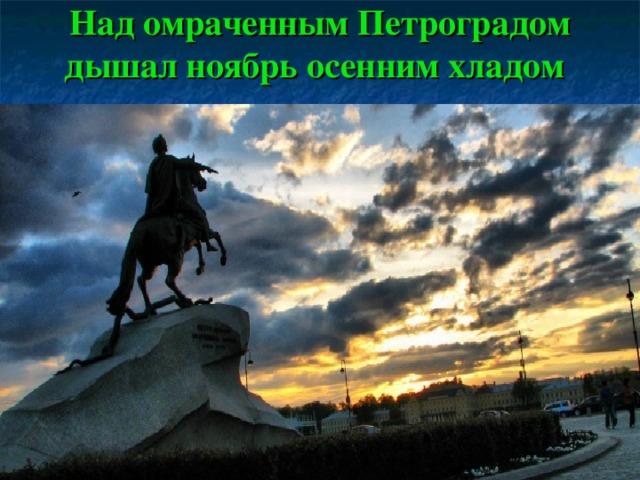 Над омраченным Петроградом дышал ноябрь осенним хладом