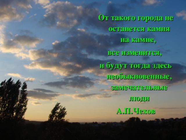 От такого города не останется камня на камне, все изменится, и будут тогда здесь необыкновенные, замечательные люди А.П.Чехов