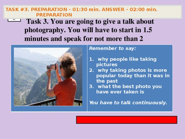 TASK #3. PREPARATION – 01:30 min. ANSWER – 02:00 min. PREPARATION  3  Task 3. You are going to give a talk about photography. You will have to start in 1.5 minutes and speak for not more than 2 minutes        Remember to say:   why people like taking pictures  why taking photos is more popular today than it was in the past  what the best photo you have ever taken is  You have to talk continuously.