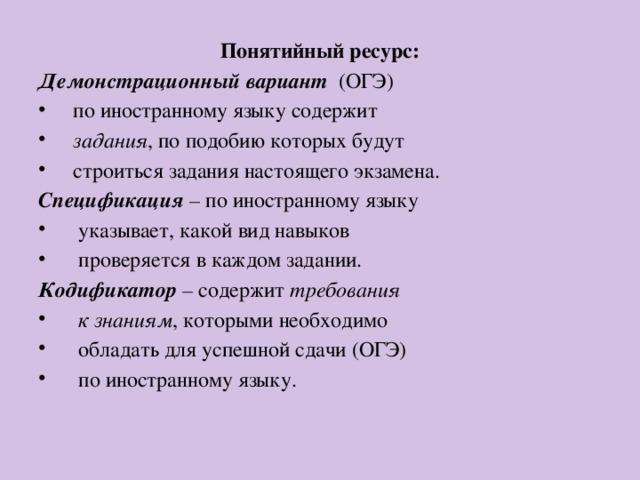 Понятийный ресурс: Демонстрационный вариант (ОГЭ)  по иностранному языку содержит  задания , по подобию которых будут  строиться задания настоящего экзамена. Спецификация – по иностранному языку  указывает, какой вид навыков  проверяется в каждом задании. Кодификатор – содержит требования