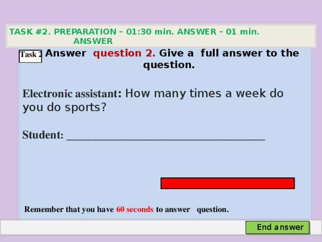 TASK #2. PREPARATION – 01:30 min. ANSWER – 01 min. ANSWER   Аnswer question 2. Give а full answer to the question.  Electronic assistant : How many times a week do you do sports? Student :  ___________________________________     Remember that you have 60 seconds to answer question. Task 2 End answer