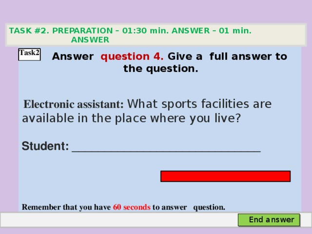 TASK #2. PREPARATION – 01:30 min. ANSWER – 01 min. ANSWER    Аnswer question 4. Give а full answer to the question.   Electronic assistant: What sports facilities are available in the place where you live? Student: _____________________________    Remember that you have 60 seconds to answer question.  Task2 End answer