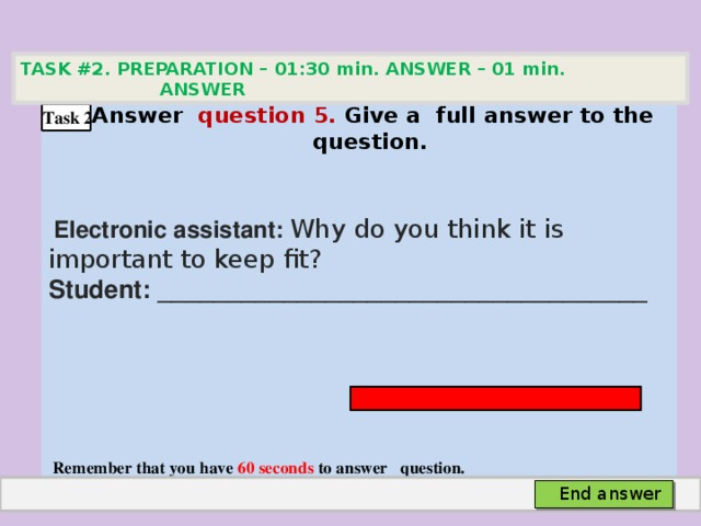 TASK #2. PREPARATION – 01:30 min. ANSWER – 01 min. ANSWER   Аnswer question 5. Give а full answer to the question.   Electronic assistant: Why do you think it is important to keep fit? Student: ___________________________________     Remember that you have 60 seconds to answer question. Task 2 End answer