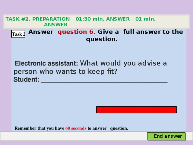 TASK #2. PREPARATION – 01:30 min. ANSWER – 01 min. ANSWER   Аnswer question 6. Give а full answer to the question.   Electronic assistant: What would you advise a person who wants to keep fit? Student: ___________________________________     Remember that you have 60 seconds to answer question. Task 2 End answer