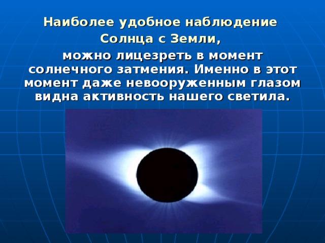Наиболее удобное наблюдение Солнца с Земли,  можно лицезреть в момент солнечного затмения. Именно в этот момент даже невооруженным глазом видна активность нашего светила.