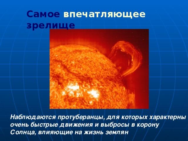 Самое впечатляющее зрелище Наблюдаются протуберанцы, для которых характерны очень быстрые движения и выбросы в корону Солнца, влияющие на жизнь землян