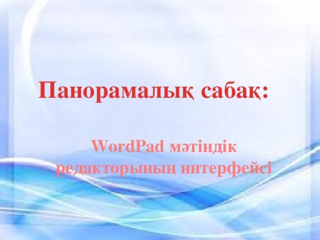 Панорамалық сабақ: WordPad мәтіндік редакторының интерфейсі