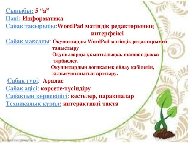 """Сыныбы:  5 """"а"""" Пәні: Информатика Сабақ тақырыбы : WordPad мәтіндік редакторының  интерфейсі Сабақ мақсаты : Оқушыларды WordPad мәтіндік редакторымен  таныстыру  Оқушыларды ұқыптылыққа, шапшандыққа  тәрбиелеу.  Оқушылардың логикалық ойлау қабілетін,  қызығушылығын арттыру.  Сабақ түрі : Аралас Сабақ әдісі : көрсете-түсіндіру Сабақтың көрнекілігі : кестелер, парақшалар Техникалық құрал:  интерактивті тақта"""