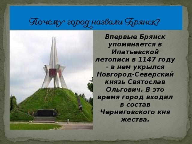 Впервые Брянск упоминается в Ипатьевской летописи в 1147 году - в нем укрылся Новгород-Северский князь Святослав Ольгович. В это время город входил в состав Черниговского княжества.