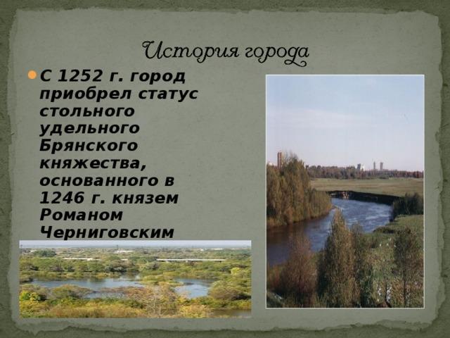 С 1252 г. город приобрел статус стольного удельного Брянского княжества, основанного в 1246 г. князем Романом Черниговским