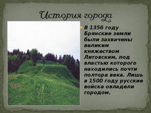 В 1356 году Брянские земли были захвачены великим княжеством Литовским, под властью которого находились почти полтора века. Лишь в 1500 году русские войска овладели городом.