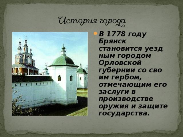 В 1778 году Брянск становится уездным городом Орловской губернии со своим гербом, отмечающим его заслуги в производстве оружия и защите государства.