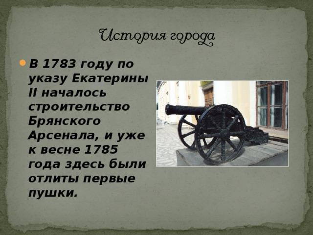 В 1783 году по указу Екатерины II началось строительство Брянского Арсенала, и уже к весне 1785 года здесь были отлиты первые пушки.