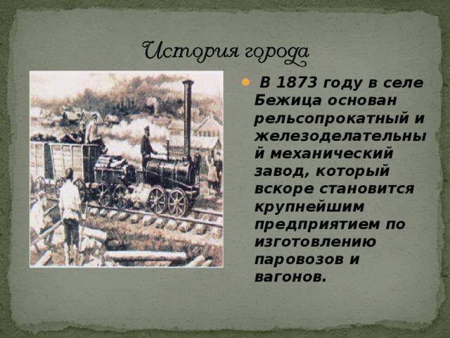 В 1873 году в селе Бежица основан рельсопрокатный и железоделательный механический завод, который вскоре становится крупнейшим предприятием по изготовлению паровозов и вагонов.