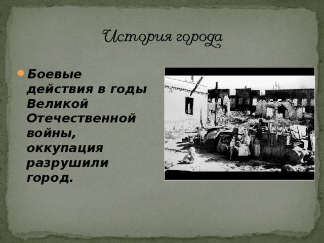 Боевые действия в годы Великой Отечественной войны, оккупация разрушили город.