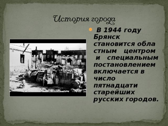 В 1944 году Брянск становится областным центром и специальным постановлением включается в число пятнадцати старейших русских городов.