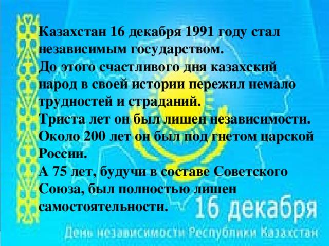 Казахстан 16 декабря 1991 году стал независимым государством. До этого счастливого дня казахский народ в своей истории пережил немало трудностей и страданий. Триста лет он был лишен независимости. Около 200 лет он был под гнетом царской России. А 75 лет, будучи в составе Советского Союза, был полностью лишен самостоятельности.