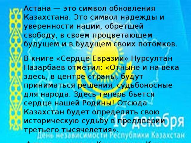 Астана — это символ обновления Казахстана. Это символ надежды и уверенности нации, обретшей свободу, в своем процветающем будущем и в будущем своих потомков. В книге «Сердце Евразии» Нурсултан Назарбаев отметил: «Отныне и на века здесь, в центре страны, будут приниматься решения, судьбоносные для народа. Здесь теперь бьется сердце нашей Родины! Отсюда Казахстан будет определять свою историческую судьбу в преддверии третьего тысячелетия».  Астана — сердце Казахстана. Как и всякое сердце, новая столица сумела вдохнуть жизнь во все регионы Казахстана и поднять национальный дух и самосознание.