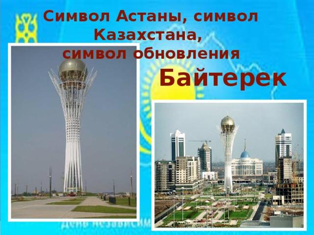Символ Астаны, символ Казахстана, символ обновления Байтерек