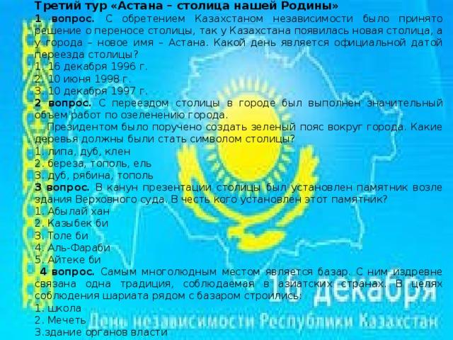Третий тур «Астана – столица нашей Родины» 1 вопрос. С обретением Казахстаном независимости было принято решение о переносе столицы, так у Казахстана появилась новая столица, а у города – новое имя – Астана. Какой день является официальной датой переезда столицы? 1. 16 декабря 1996 г. 2. 10 июня 1998 г. 3. 10 декабря 1997 г. 2 вопрос. С переездом столицы в городе был выполнен значительный объем работ по озеленению города.  Президентом было поручено создать зеленый пояс вокруг города. Какие деревья должны были стать символом столицы? 1. липа, дуб, клен 2. береза, тополь, ель 3. дуб, рябина, тополь 3 вопрос. В канун презентации столицы был установлен памятник возле здания Верховного суда. В честь кого установлен этот памятник? 1. Абылай хан 2. Казыбек би 3. Толе би 4. Аль-Фараби 5. Айтеке би  4 вопрос. Самым многолюдным местом является базар. С ним издревне связана одна традиция, соблюдаемая в азиатских странах. В целях соблюдения шариата рядом с базаром строились: 1. школа 2. Мечеть 3.здание органов власти